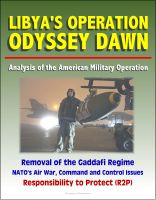 Progressive Management - Libya's Operation Odyssey Dawn: Analysis of the American Military Operation, Removal of the Gaddafi Regime, NATO's Air War, Command and Control Issues, Responsibility to Protect (R2P)
