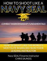 Chris Sajnog - How to Shoot Like a Navy SEAL: Combat Marksmanship Fundamentals