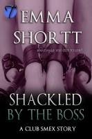 Emma Shortt - Shackled by the Boss