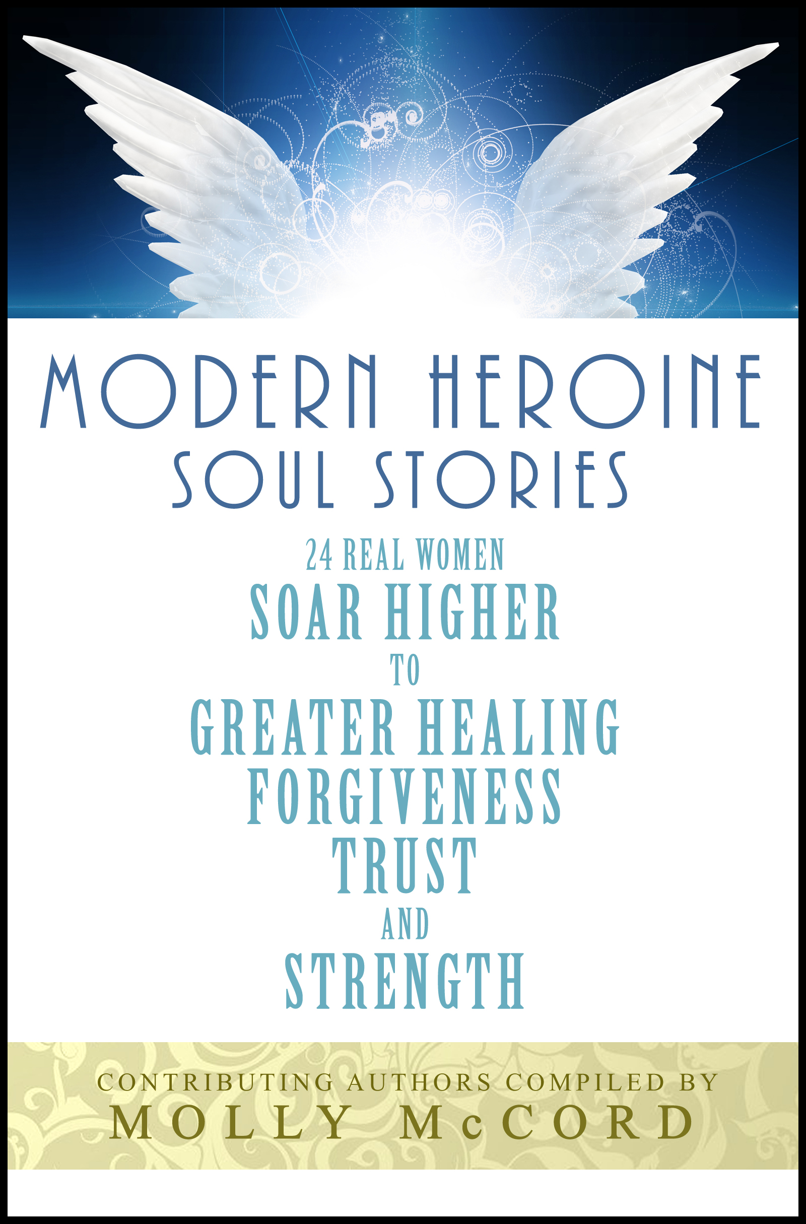 Modern Heroine Soul Stories: 24 Real Women Soar Higher to Greater Healing,  Forgiveness, Trust and Strength, an Ebook by Molly McCord