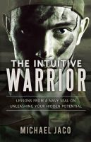 Michael Jaco - The Intuitive Warrior: Lessons from a Navy SEAL on Unleashing Your Hidden Potential
