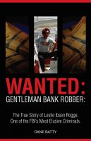 Dane Batty - Wanted: Gentleman Bank Robber: The True Story of Leslie Ibsen Rogge: One of the FBI's Most Elusive Criminals