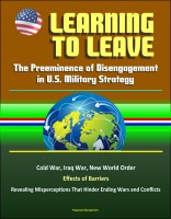 Progressive Management - Learning to Leave: The Preeminence of Disengagement in U.S. Military Strategy - Cold War, Iraq War, New World Order, Effects of Barriers, Revealing Misperceptions That Hinder Ending Wars and Conflicts
