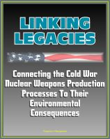 Progressive Management - Linking Legacies: Connecting the Cold War Nuclear Weapons Production Processes To Their Environmental Consequences - Nuclear and Radioactive Waste, Environmental Contamination