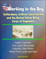 Progressive Management - Working in the Dry: Cofferdams, In-River Construction, and the United States Army Corps of Engineers - Canals, Caissons, Erie Canal, Mississippi, Columbia, Ohio Rivers, Melvin Price Locks and Dam