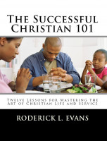 Roderick Levi Evans - The Successful Christian 101: Twelve Lessons for Mastering the Art of Christian Life and Service