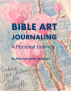 Bible Art Journaling-A Personal Journey by Adrienne Rowe Saulsbury