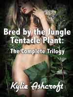 Kylie Ashcroft - Bred by the Jungle Tentacle Plant: The Complete Trilogy (Monster Sex Bundle)