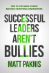 Successful Leaders Aren't Bullies: How to Stop Abuse at Work and Build Exceptional Organizations by Matt Paknis