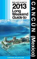 Andrew Delaplaine - Delaplaine's 2013 Long Weekend Guide to Cancun (Mexico)