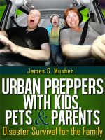 James Mushen - Disaster Preparedness: Urban Preppers with Kids, Pets & Parents; Disaster Survival for the Family