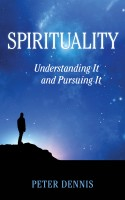 Peter Dennis - Spirituality: Understanding It and Pursuing It