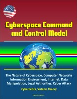 Progressive Management - Cyberspace Command and Control Model: The Nature of Cyberspace, Computer Networks, Information Environment, Internet, Data Manipulation, Legal Authorities, Cyber Attack, Cybernetics, Systems Theory