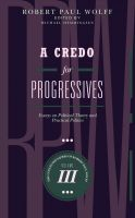 Robert Paul Wolff - A Credo for Progressives: Essays on Political Theory and Practical Politics