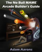 Adam Aarons - The No Bull MAME Arcade Builder's Guide -or- How to Build Your MAME Compatible Home Video Arcade Cabinet Project