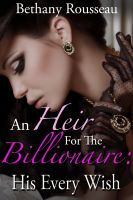 Bethany Rousseau - An Heir For The Billionaire: His Every Wish (Part Three) (A BDSM And Domination Erotic Romance Novelette)