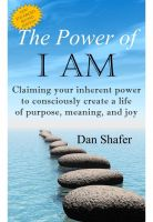 Dan Shafer - The Power of I AM: Claiming your inherent power to consciously create a life of purpose, meaning and joy