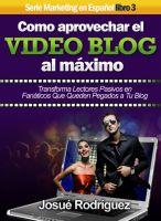 Cover for 'Cómo Aprovechar el Video Blog Al Máximo - Transforma lectores pasivos en fanáticos que queden pegados a tu blog'