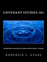 Roderick Levi Evans - Covenant Studies 101: Foundational Lessons from the Adamic and the Noahic Covenants