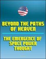 Progressive Management - Beyond the Paths of Heaven: The Emergence of Space Power Thought - A Comprehensive Anthology of Space-Related Research Produced by the School of Advanced Airpower Studies