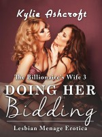 Kylie Ashcroft - Doing Her Bidding - The Billionaire's Wife 3 (First Time Lesbian Menage Erotica)