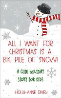 Holly-Anne Divey - All I Want for Christmas is a Big Pile of Snow! - A Cute Holiday Story for Kids