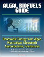 Progressive Management - Algal Biofuels Guide: Renewable Energy from Algae, Macroalgae (Seaweed), Cyanobacteria, Feedstocks, Cultivation, Harvesting, Extraction, Conversion, Distribution and Utilization
