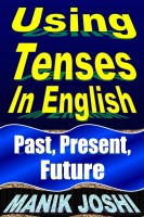 Manik Joshi - Using Tenses in English: Past, Present, Future
