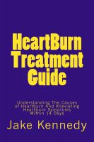Jake Kennedy - HeartBurn Treatment Guide - Understanding The Causes of Heartburn And Alleviating Heartburn Symptoms Within 14 Days