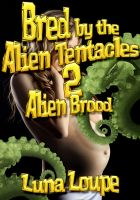 Luna Loupe - Bred by the Alien Tentacles 2 - Alien Brood (alien impregnation erotica)