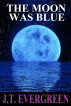 The Moon Was Blue by J.T. Evergreen