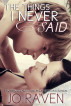 The Things I Never Said by Jo Raven