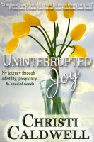 Christi Caldwell - Uninterrupted Joy: My journey through infertility, pregnancy and special needs