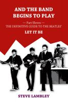 Steve Lambley - And the Band Begins to Play. Part Eleven: The Definitive Guide to the Beatles' Let It Be