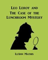 LeAnn Mathis - Leo Leroy and the Case of the Lunchroom Mystery