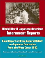 Progressive Management - World War II Japanese American Internment Reports: Final Report of Army General DeWitt on Japanese Evacuation From the West Coast 1942, Rationale and Details of Relocation Process, Nisei and Issei
