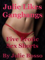 Julie Bosso - Julie Likes Gangbangs: Five Erotic Sex Shorts
