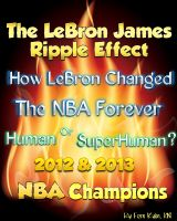 Fern Kuhn - The LeBron James Ripple Effect--How LeBron Changed the NBA Forever--Human or SuperHuman?  2012 & 2013 NBA Champions