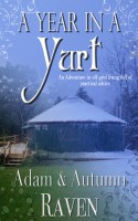 Autumn Raven & Adam Raven - A Year in a Yurt: An Adventurous Memoir of Off-Grid Living Full of Practical Advice