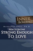 Margaret Paul, Ph.D. - How To Become Strong Enough To Love