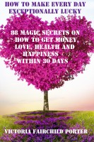 Victoria Fairchild Porter - How To Make Every Day Exceptionally Lucky 88 Magic Secrets On How To Get Money, Love, Health And Happiness Within 30 Days