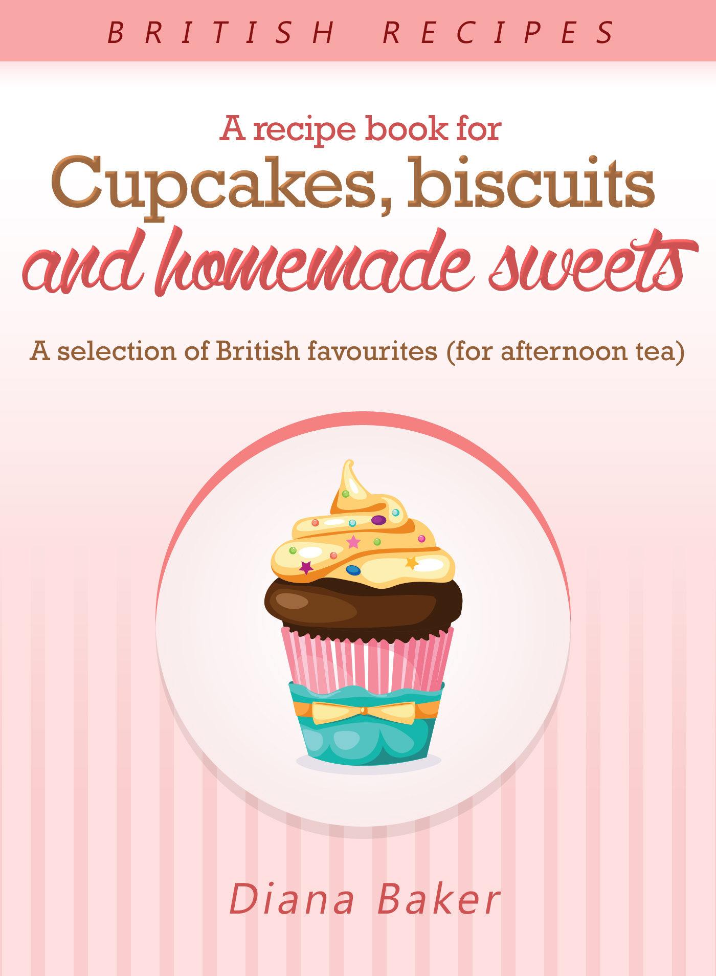 A Recipe Book For Cupcakes Biscuits And Homemade Sweets A Selection Of British Favourites For Afternoon Tea An Ebook By Diana Baker