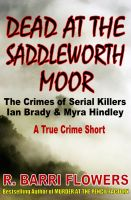 R. Barri Flowers - Dead at the Saddleworth Moor: The Crimes of Serial Killers Ian Brady & Myra Hindley (A True Crime Short)