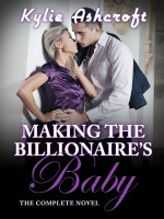 Kylie Ashcroft - Making the Billionaire's Baby: The Complete Novel
