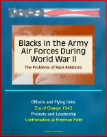Progressive Management - Blacks in the Army Air Forces During World War II: The Problems of Race Relations - Officers and Flying Units, Era of Change 1943, Protests and Leadership, Confrontation at Freeman Field
