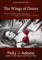 Polly J Adams - The Wings of Desire: All 8 Knee-tremblers and Indulgence Stories in One Volume
