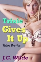 J.C. Wilde - Trixie Gives It Up: Taboo Erotica