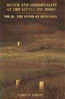 James R Ashley - Death and Immortality at the Little BigHorn: Vol II, The Stand on Reno Hill