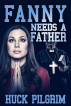 Fanny Needs a Father by Huck Pilgrim