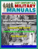 Progressive Management - 21st Century U.S. Military Manuals: Joint Force Land Component Commander Handbook (JFLCC) - Field Manual 3-31 - Command and Control (Professional Format Series)